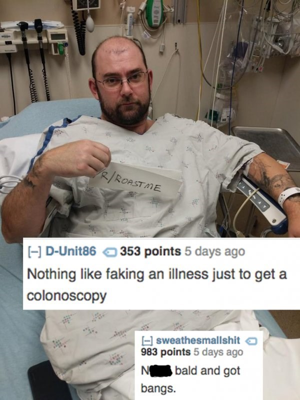 Arm - R/ROASTME 353 points 5 days ago D-Unit86 Nothing like faking an illness just to geta colonoscopy sweathesmallshit 983 points 5 days ago bald and got NO bangs