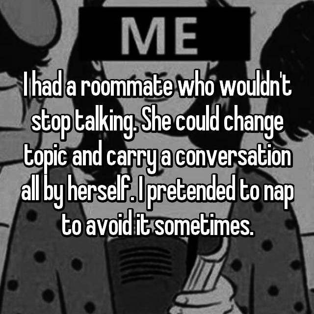 Font - МЕ hada roommate who wouldnt stoptalking She could change topic and carryaconversation allby herself.pretended to nap to avoid it-sometimes.
