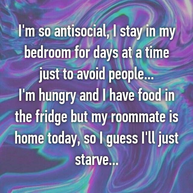 Text - I'm so antisocial, I stay in my bedroom for days at a time just to avoid people... I'm hungry and I have food in the fridge but my roommate is home today, so I guess I'll just starve...