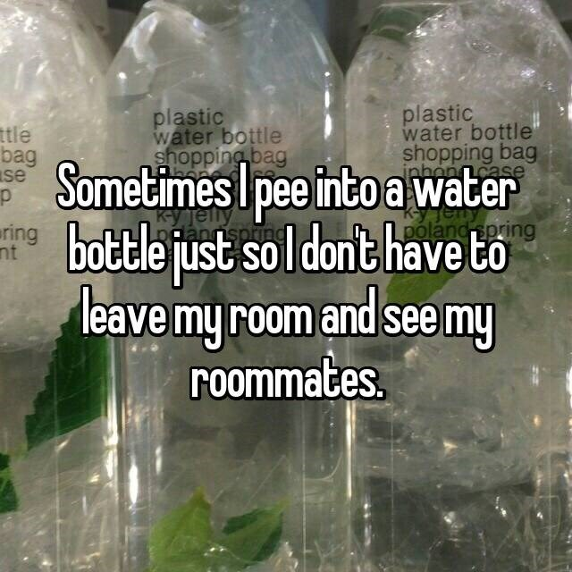 Water - plastic water bottle shopping bag plastic water bottle shopping bag ttle bag se Sometimes Ipee into a water bottle just inhon case p ку Jelly b soldont have to leave my room and see my roommates. ring nt polánc spring