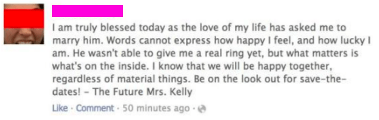 Text - I am truly blessed today as the love of my life has asked me to marry him. Words cannot express how happy I feel, and how lucky l am. He wasn't able to give me a real ring yet, but what matters is what's on the inside. I know that we will be happy together, regardless of material things. Be on the look out for save-the- dates! The Future Mrs. Kelly Like Comment 50 minutes ago