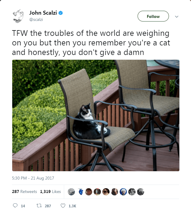 cat twitter - Furniture - John Scalzi Follow @scalzi TFW the troubles of the world are weighing on you but then you remember you're a cat and honestly, you don't give a damn 5:30 PM-21 Aug 2017 287 Retweets 1,319 Likes t 287 14 1.3K