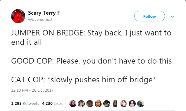 cat twitter - Text - Scary Terry F Follow @daemonic3 JUMPER ON BRIDGE: Stay back, I just want to end it all GOOD COP: Please, you don't have to do this CAT COP: *slowly pushes him off bridge* 12:10 PM - 26 Oct 2017 1,293 Retweets 4,230 Likes