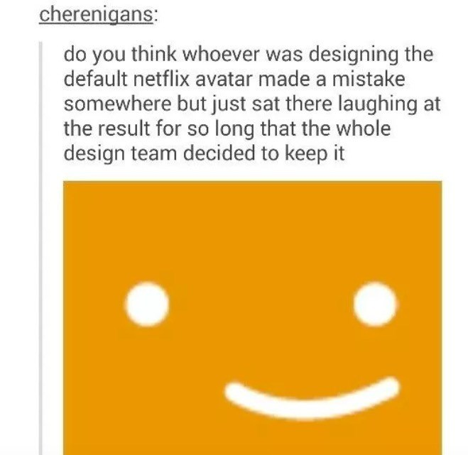 Text - cherenigans: do you think whoever was designing the default netflix avatar made a mistake somewhere but just sat there laughing at the result for so long that the whole design team decided to keep it