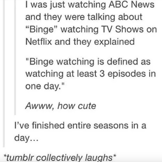 """Text - I was just watching ABC News and they were talking about """"Binge"""" watching TV Shows on Netflix and they explained """"Binge watching is defined as watching at least 3 episodes in one day."""" Awww,how cute I've finished entire seasons in a day... *tumblr collectively laughs*"""