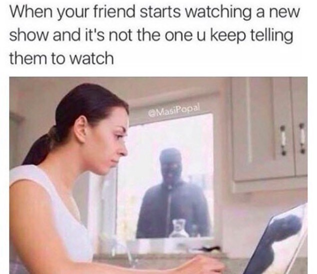 Skin - When your friend starts watching a new show and it's not the one u keep telling them to watch OMasiPopal