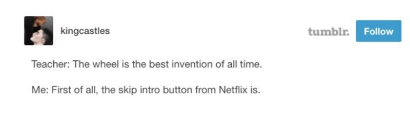 Text - tumblr. Follow kingcastles Teacher: The wheel is the best invention of all time. Me: First of all, the skip intro button from Netflix is.