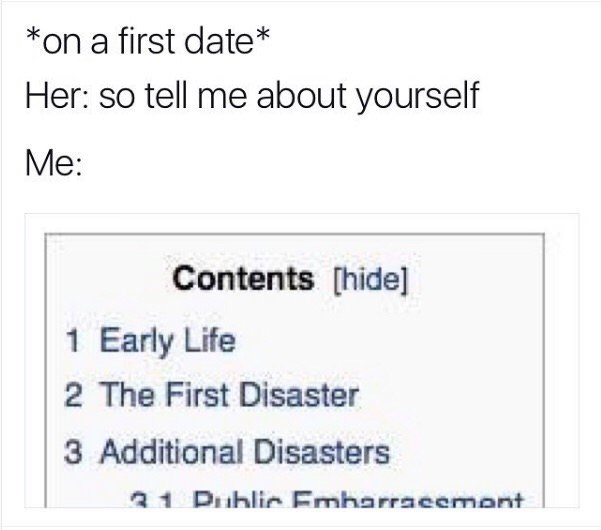 meme - Text - *on a first date Her: so tell me about yourself Me: Contents [hide] 1 Early Life 2 The First Disaster 3 Additional Disasters a 1 Dihlic Emharracement