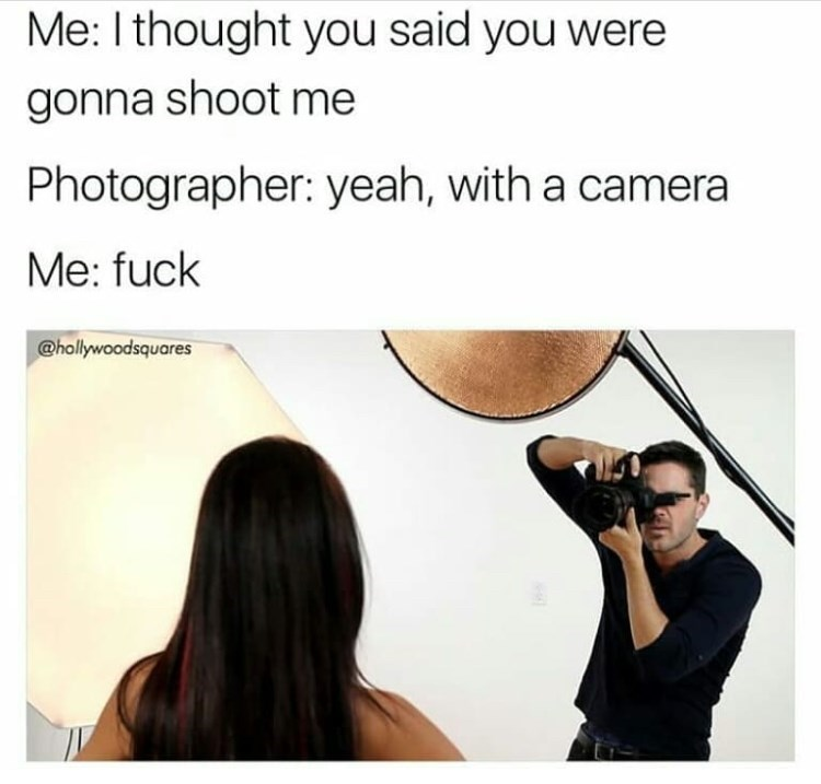 meme - Text - Me: I thought you said you were gonna shoot me Photographer: yeah, with a camera Me: fuck @hollywoodsquares