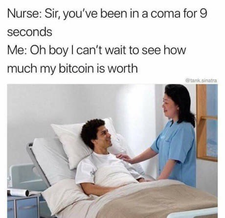 meme - Medical procedure - Nurse: Sir, you've been in a coma for 9 seconds Me: Oh boy I can't wait to see how much my bitcoin is worth tank.sinatra