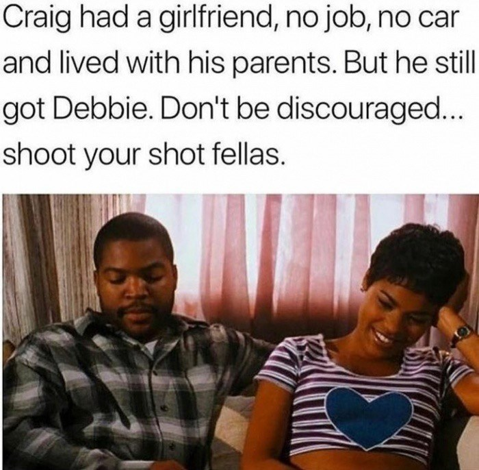 meme - People - Craig had a girlfriend, no job, no car and lived with his parents. But he still got Debbie. Don't be discouraged... shoot your shot fellas.