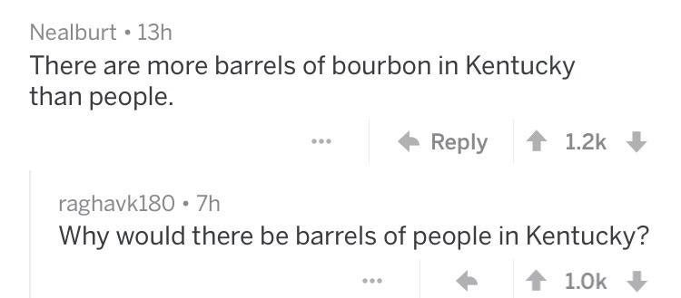 trolling - Text - Nealburt 13h There are more barrels of bourbon in Kentucky than people. Reply 1.2k raghavk180 7h Why would there be barrels of people in Kentucky? 1.0k