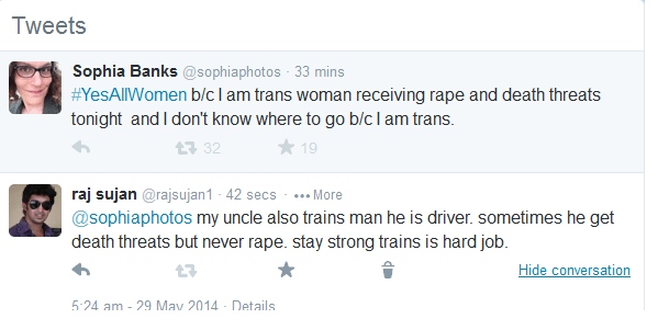 trolling - Text - Tweets Sophia Banks @sophiaphotos 33 mins #YesAllWomen b/clam trans woman receiving rape and death threats tonight and I don't know where to go b/c lam trans. t32 raj sujan @rajsujan1- 42 secs ...More @sophiaphotos my uncle also trains man he is driver. sometimes he get death threats but never rape. stay strong trains is hard job. Hide conversation 5:24 am 29 May 2014 Details
