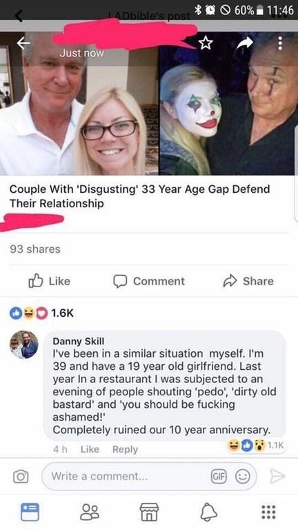 trolling - Face - APbible's post 60% 11 :46 st Just now Couple With 'Disgusting' 33 Year Age Gap Defend Their Relationship 93 shares Like Share Comment 1.6K Danny Skill I've been in a similar situation myself. I'm 39 and have a 19 year old girlfriend. Last year In a restaurant I was subjected to an evening of people shouting 'pedo', 'dirty old bastard' and 'you should be fucking ashamed! Completely ruined our 10 year anniversary. 1.1K 4h Like Reply GIF Write a comment...
