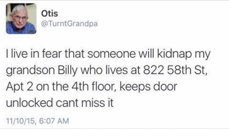 trolling - Text - Otis @TurntGrandpa live in fear that someone will kidnap my grandson Billy who lives at 822 58th St, Apt 2 on the 4th floor, keeps door unlocked cant miss it 11/10/15, 6:07 AM