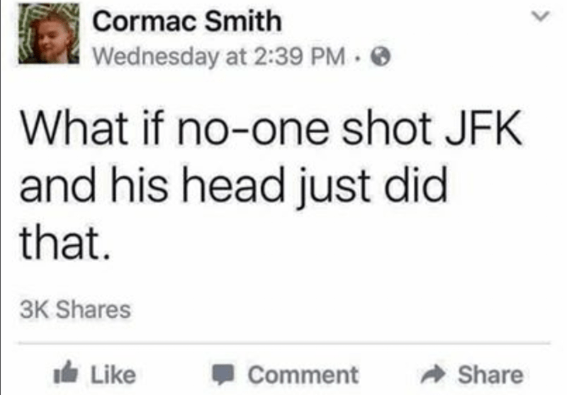 trolling - Text - Cormac Smith Wednesday at 2:39 PM O What if no-one shot JFK and his head just did that. 3K Shares Like Comment Share <>
