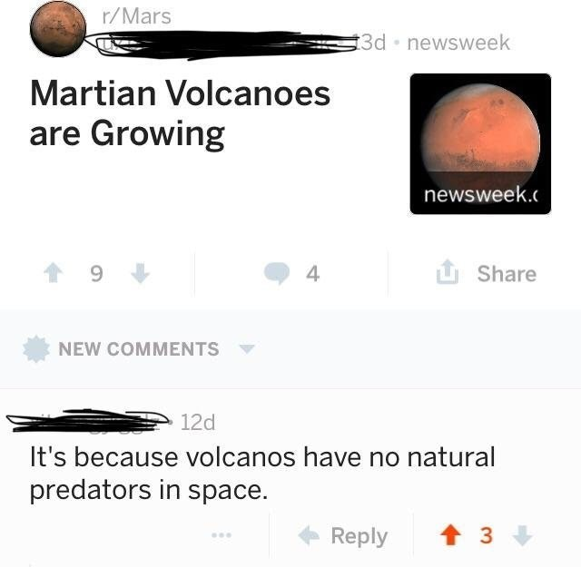 trolling - Text - r/Mars 3d newsweek Martian Volcanoes are Growing newsweek. 4 Share NEW COMMENTS 12d It's because volcanos have no natural predators in space. t 3 Reply