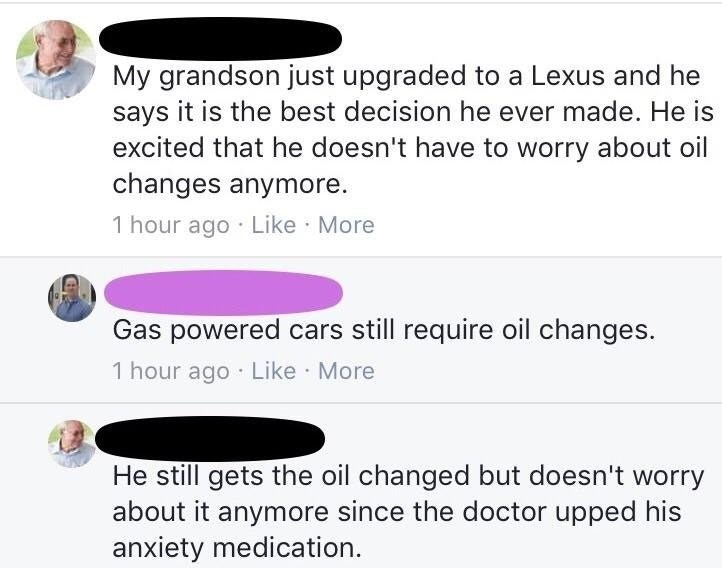 trolling - Text - My grandson just upgraded to a Lexus and he says it is the best decision he ever made. He is excited that he doesn't have to worry about oil changes anymore. 1 hour ago Like More Gas powered cars still require oil changes. 1 hour ago Like More He still gets the oil changed but doesn't worry about it anymore since the doctor upped his anxiety medication.