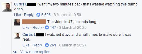 trolling - Text - Curtis L video. Like Reply - I want my two minutes back that I wasted watching this dumb 5,696 - 8 March at 19:50 | The video is 47 seconds long. Like Reply O 147 - 8 March at 20:25 Curtis L real. Like Reply |I watched it two and a half times to make sure it was 261 - 8 March at 20:27 View more replies