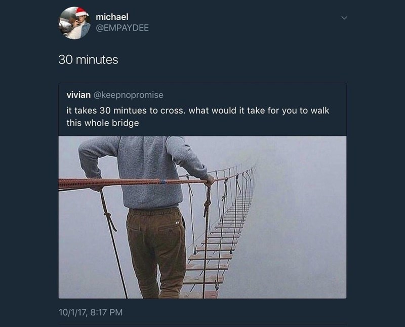 trolling - Product - michael @EMPAYDEE 30 minutes vivian @keepnopromise it takes 30 mintues to cross. what would it take for you to walk this whole bridge 10/1/17, 8:17 PM