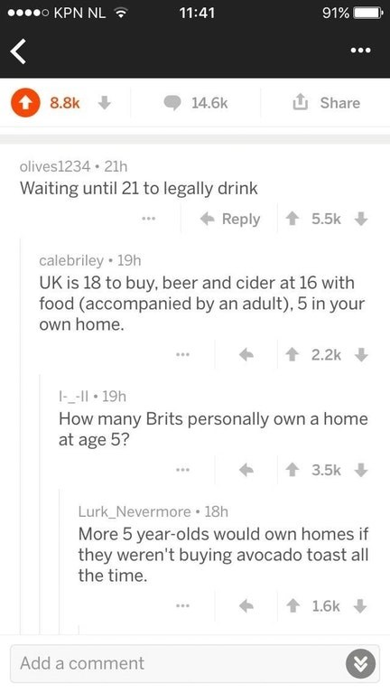 trolling - Text - 00000 KPN NL ? 11:41 91% 1 8.8k 14.6k 1 Share olives1234 · 21h Waiting until 21 to legally drink + Reply 1 5.5k calebriley • 19h UK is 18 to buy, beer and cider at 16 with food (accompanied by an adult), 5 in your own home. 1 2.2k I-_-I| 19h How many Brits personally own a home at age 5? 3.5k Lurk_Nevermore 18h More 5 year-olds would own homes if they weren't buying avocado toast all the time. 1.6k Add a comment