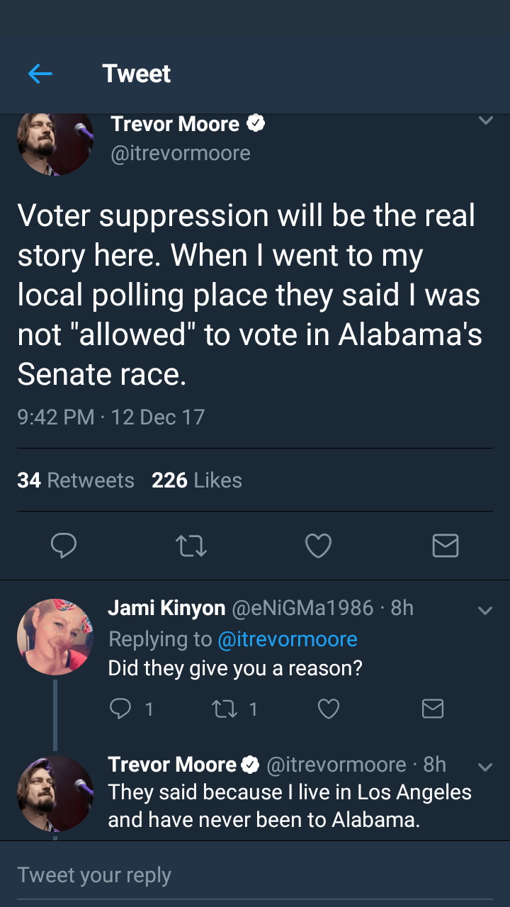 """trolling - Text - Tweet Trevor Moore @itrevormoore Voter suppression will be the real story here. When I went to my local polling place they said I was not """"allowed"""" to vote in Alabama's Senate race. 9:42 PM · 12 Dec 17 34 Retweets 226 Likes Jami Kinyon @ENIGMA1986 · 8h Replying to @itrevormoore Did they give you a reason? 27 1 Trevor Moore O @itrevormoore · 8h They said because I live in Los Angeles and have never been to Alabama. Tweet your reply"""