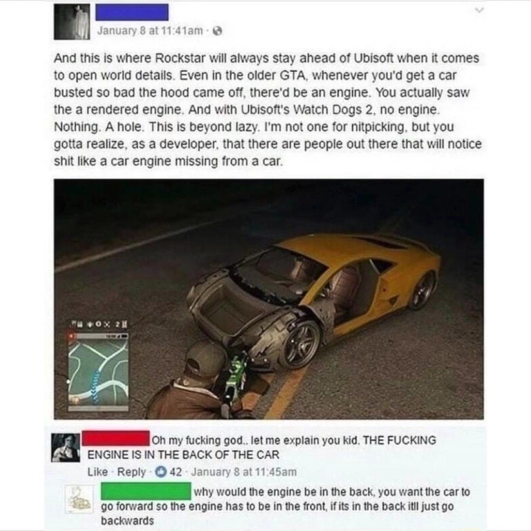 trolling - Land vehicle - January 8 at 11:41am And this is where Rockstar will always stay ahead of Ubisoft when it comes to open world details. Even in the older GTA, whenever you'd get a car busted so bad the hood came off, there'd be an engine. You actually saw the a rendered engine. And with Ubisoft's Watch Dogs 2, no engine. Nothing. A hole. This is beyond lazy. I'm not one for nitpicking, but you gotta realize, as a developer, that there are people out there that will notice shit like a ca