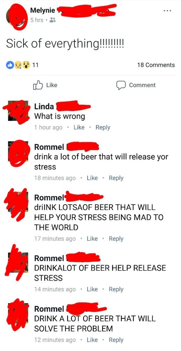 Text - Melynie 5 hrs Sick of everything!!!!! 18 Comments 11 Like Comment Linda What is wrong 1 hour ago Reply Like Rommel drink a lot of beer that will release yor stress Reply 18 minutes ago Like Rommel drilNK LOTSAOF BEER THAT WILL HELP YOUR STRESS BEING MAD TO THE WORLD 17 minutes ago Reply Like Rommel DRINKALOT OF BEER HELP RELEASE STRESS 14 minutes ago Reply Like Rommel DRINK A LOT OF BEER THAT WILL SOLVE THE PROBLEM 12 minutes ago Like Reply