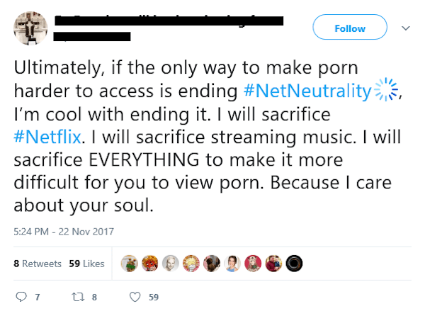 Text - Follow Ultimately, if the only way to make porn harder to access is ending #NetNeutrality I'm cool with ending it. I will sacrifice #Netflix. I will sacrifice streaming music. I will sacrifice EVERYTHING to make it more difficult for you to view porn. Because I care about your soul 5:24 PM - 22 Nov 2017 8 Retweets 59 Likes 7 59