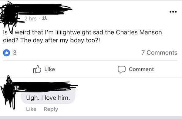 Text - 2 hrs Is weird that I'm liiightweight sad the Charles Manson died? The day after my bday too?! 3 7 Comments Like Comment JE Ugh. I love him Like Reply