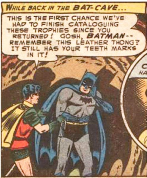 Comics - WHILE BACK IN THE BAT-CAVE... THIS IS THE FIRST CHANCE WE'VE HAD TO FINISH CATALOGUING THESE TROPHIES SINCE YOU RETURNED! GOSH, BATMAN REMEMBER THIS LEATHER THONG? IT STILL HAS YOUR TEETH MARKS IN IT! HA