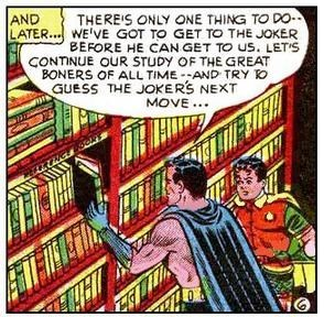 Comic book - AND THEREIS ONLY ONE THING TO DO LATER..WE'VE GOT TO GET TO THE JOKER BEFORE HE CAN GET TO US. LETS CONTINUE OUR STUDY OF THE GREAT BONERS OF ALL TIME-AND TRY O GUESS THE JOKERS NEXT MOVE...