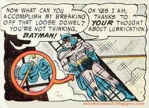 Cartoon - NOW WHAT CAN YOU ACCOMPLISH BY BREAKING OFF THAT LO0SE DOWEL? YOUR THOUGHT YOU'RE NOT THINKING, BATMAN! OH YES I AM, THANKS TO ABOUT LUBRICATION. mitchoconnell.blogspot.com