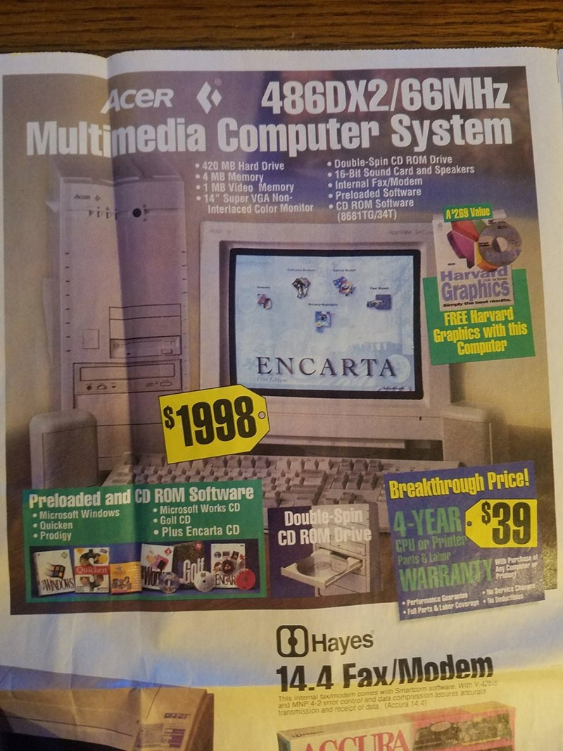 """nostalgic ad - Electronics - ACER 486DX2/66MHZ Multimedia Computer System 420 MB Hard Drive .4 MB Memory .1 MB Video Memory 14"""" Super VGA Non- Interlaced Color Monitor Double-Spin CD ROM Drive 16-Bit Sound Card and Speakers . Internal Fax/Modem Preloaded Software CD ROM Software (8681TG/34T) Acon A$269 Value Harvard Graphics FREE Harvard Graphics with this Computer ENCARTA $1998 Breakthrough Price! A-YEAR Preloaded and CD ROM Software Microsoft Works CD Golf CD Plus Encarta CD Microsoft Windows"""