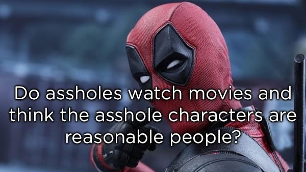 Superhero - Do assholes watch movies and think the asshole characters are reasonable people?
