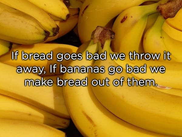 Natural foods - If bread goes bad we throw it away, If bananas go bad we make bread out of them