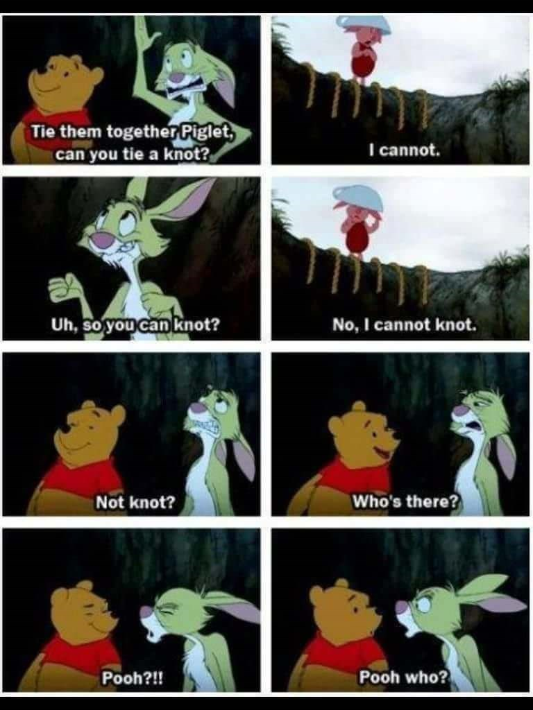 Cartoon - Tie them together Piglet, can you tie a knot? I cannot. Uh, so youcan knot? No, I cannot knot. Who's there? Not knot? Pooh who? Pooh?!!