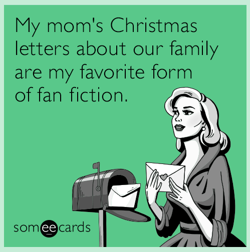 Text - My mom's Christmas letters about our family are my favorite form of fan fiction. someecards