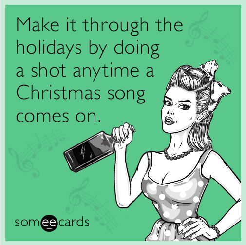 Text - Make it through the holidays by doing a shot anytime a Christmas song comes on. someecards