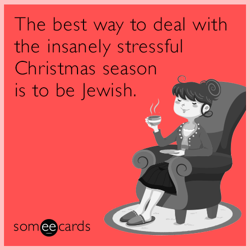 Cartoon - The best way to deal with the insanely stressful Christmas season is to be Jewish. someecards