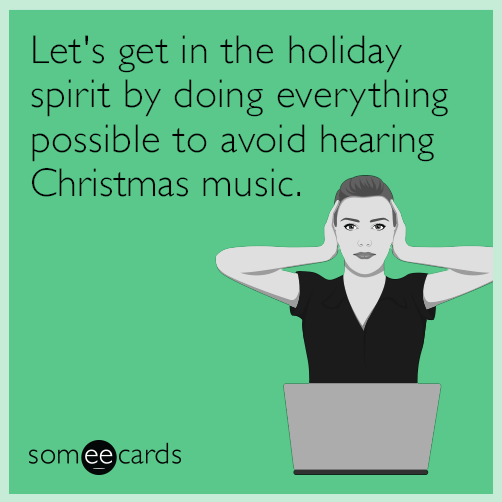 Text - Let's get in the holiday spirit by doing everything possible to avoid hearing Christmas music. someecards