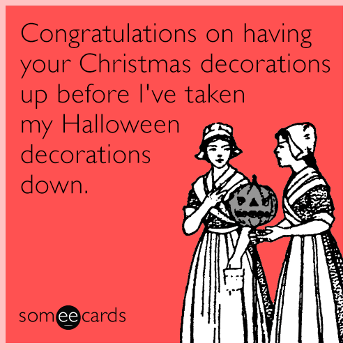 Text - Congratulations on your Christmas decorations up before I've taken my Halloween decorations having down. someecards wawoYw,
