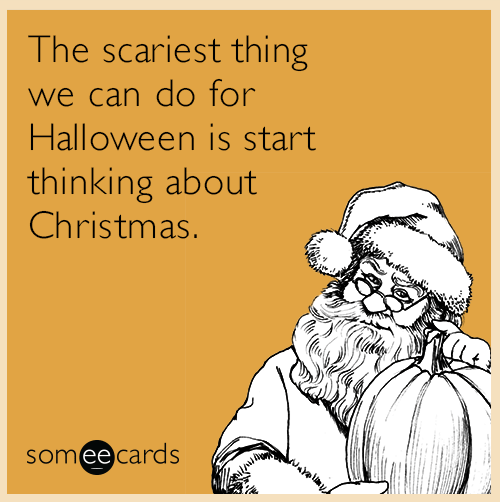 Text - The scariest thing we can do for Halloween is start thinking about Christmas. someecards