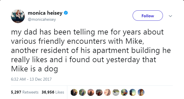 dog tweet - Text - monica heisey Follow @monicaheisey my dad has been telling me for years about various friendly encounters with Mike, another resident of his apartment building he really likes and i found out yesterday that Mike is a dog 6:32 AM 13 Dec 2017 5,297 Retweets 36,956 Likes