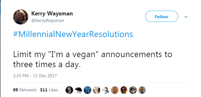"Text - Kerry Waysman Follow @KerryWaysman #MillennialNewYearResolutions Limit my ""I'm a vegan"" announcements to three times a day. 3:33 PM -15 Dec 2017 69 Retweets 311 Likes"