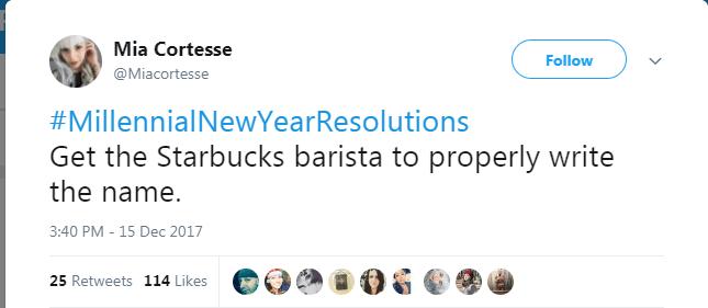 Text - Mia Cortesse Follow @Miacortesse #MillennialNewYearResolutions Get the Starbucks barista to properly write the name. 3:40 PM - 15 Dec 2017 25 Retweets 114 Likes