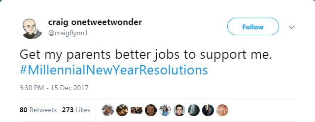 Text - craig onetweetwonder Follow @craigflynn1 Get my parents better jobs to support me. #MillennialNewYearResolutions 3:30 PM - 15 Dec 2017 80 Retweets 273 Likes