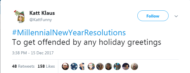 Text - Katt Klaus Follow @KattFunny #MillennialNewYearResolutions get offended by any holiday greetings 3:38 PM - 15 Dec 2017 48 Retweets 158 Likes