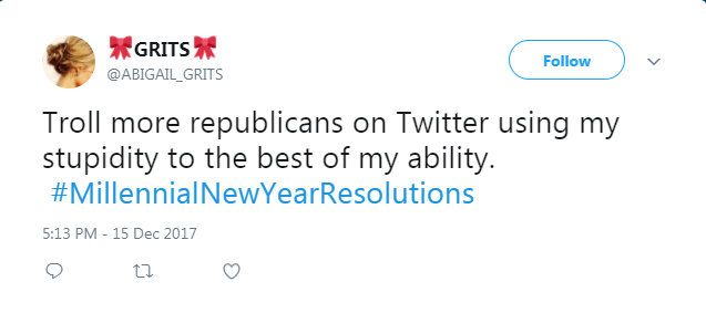 Text - 界GRITS界 Follow @ABIGAIL_GRITS Troll more republicans on Twitter using my stupidity to the best of my ability. #MillennialNewYearResolutions 5:13 PM - 15 Dec 2017
