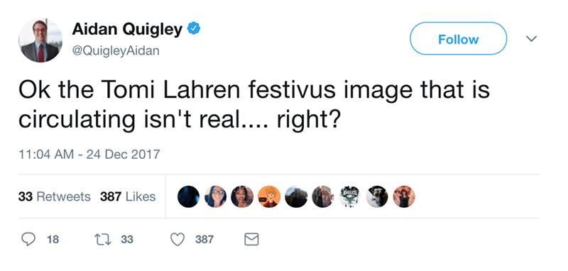 Text - Aidan Quigley Follow @QuigleyAidan Ok the Tomi Lahren festivus image that is circulating isn't real.... right? 11:04 AM 24 Dec 2017 33 Retweets 387 Likes L33 18 387